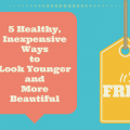 Healthy Inexpensive Ways To Look Younger and More Beautiful
